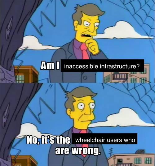 """Prinicpal Skinner meme. Text reads: """"Am I inaccessible infrastructe?"""" (first panel) """"No, it's the wheelchair users who are wrong"""" (second panel)"""